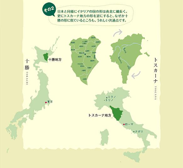 日本と同様にイタリアの国の形は南北に細長く、更にトスカーナ地方の形を逆にすると、なぜか十勝の形に似ているところも、うれしい共通点です。